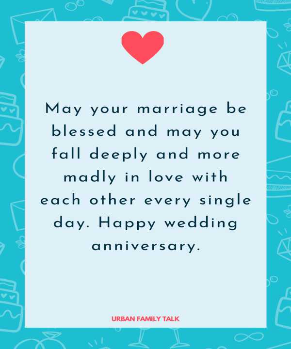 May your marriage be blessed and may you fall deeply and more madly in love with each other every single day. Happy wedding anniversary.