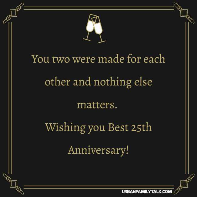 You two were made for each other and nothing else matters. Wishing you Best 25th Anniversary!