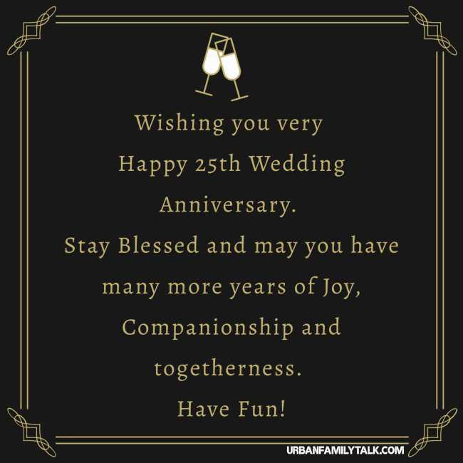 Wishing you very Happy 25th Wedding Anniversary. Stay Blessed and may you have many more years of Joy, Companionship and togetherness. Have Fun!