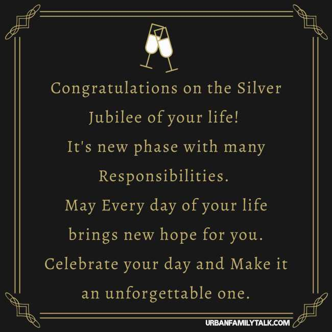 Congratulations on the Silver Jubilee of your life! It's new phase with many Responsibilities. May Every day of your life brings new hope for you. Celebrate your day and Make it an unforgettable one.
