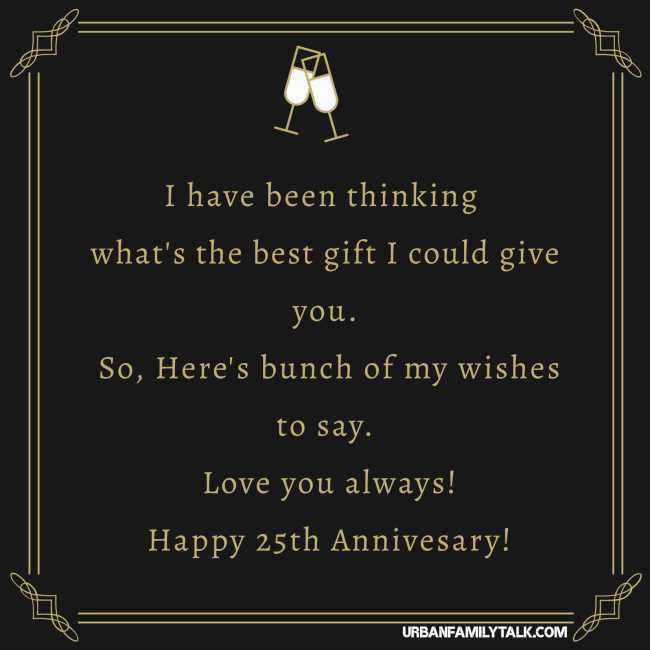 I have been thinking what's the best gift I could give you. So, Here's bunch of my wishes to say. Love you always! Happy 25th Annivesary!