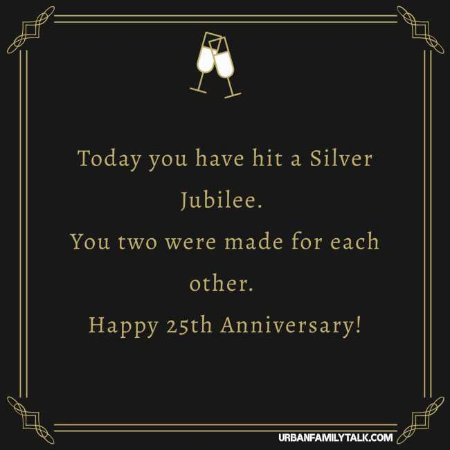 Today you have hit a Silver Jubilee. You two were made for each other. Happy 25th Anniversary!