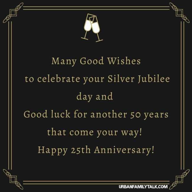 Many Good Wishes to celebrate your Silver Jubilee day and Good luck for another 50 years that come your way! Happy 25th Anniversary!