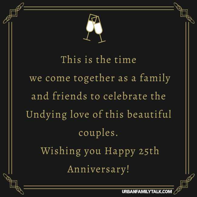 This is the time we come together as a family and friends to celebrate the Undying love of this beautiful couples. Wishing you Happy 25th Anniversary!