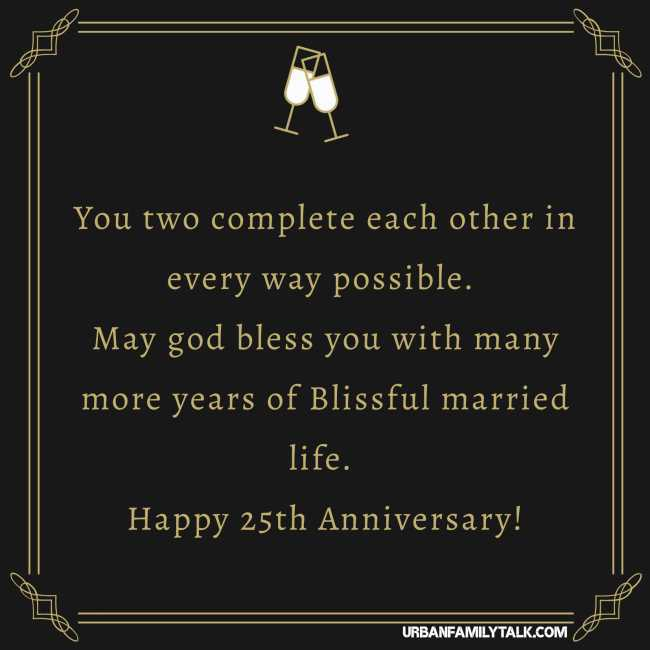 You two complete each other in every way possible. May god bless you with many more years of Blissful married life. Happy 25th Anniversary!