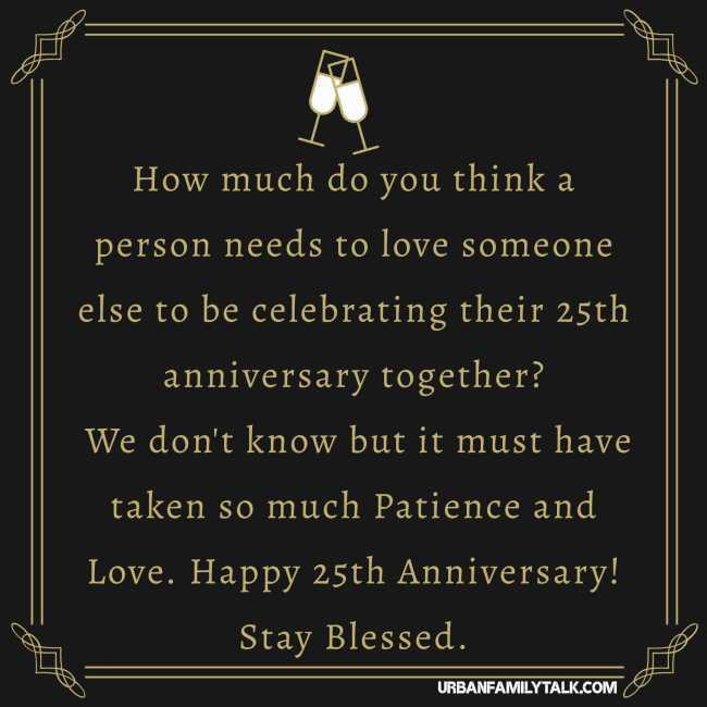 How much do you think a person needs to love someone else to be celebrating their 25th anniversary together? We don't know but it must have taken so much Patience and Love. Happy 25th Anniversary! Stay Blessed.