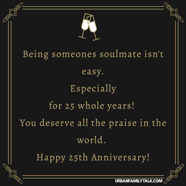 Being someones soulmate isn't easy. Especially for 25 whole years! You deserve all the praise in the world. Happy 25th Anniversary!