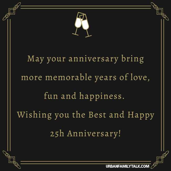 May your anniversary bring more memorable years of love, fun and happiness. Wishing you the Best and Happy 25h Anniversary!