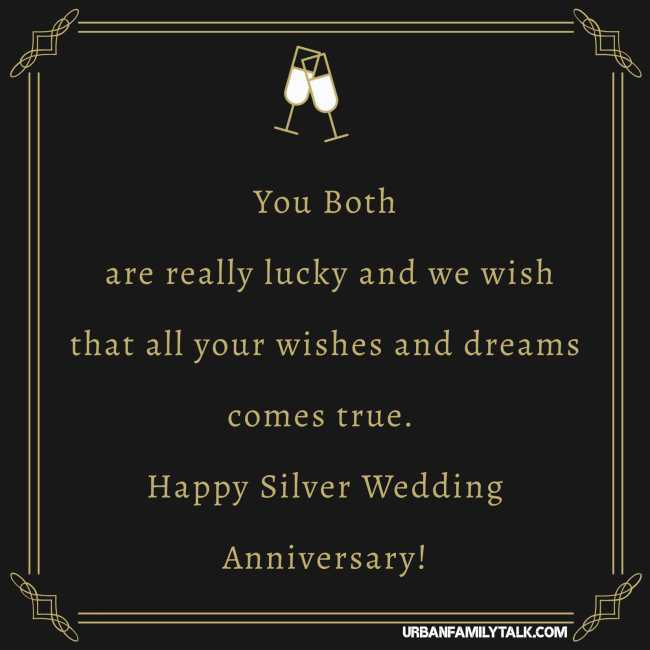 You Both are really lucky and we wish that all your wishes and dreams comes true. Happy Silver Wedding Anniversary!
