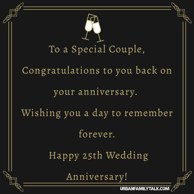 To a Special Couple, Congratulations to you back on your anniversary. Wishing you a day to remember forever. Happy 25th Wedding Anniversary!