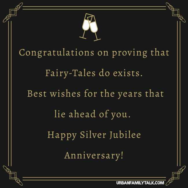 Congratulations on proving that Fairy-Tales do exists. Best wishes for the years that lie ahead of you. Happy Silver Jubilee Anniversary!