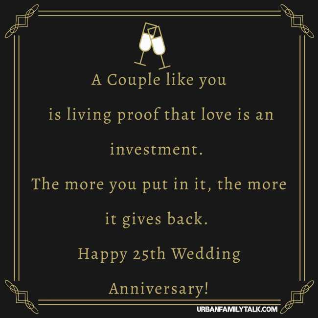 A Couple like you is living proof that love is an investment. The more you put in it, the more it gives back. Happy 25th Wedding Anniversary!