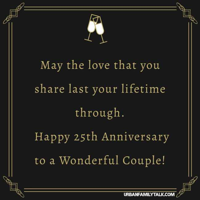 May the love that you share last your lifetime through. Happy 25th Anniversary to a Wonderful Couple!