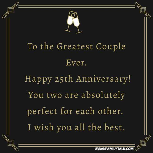To the Greatest Couple Ever. Happy 25th Anniversary! You two are absolutely perfect for each other. I wish you all the best.
