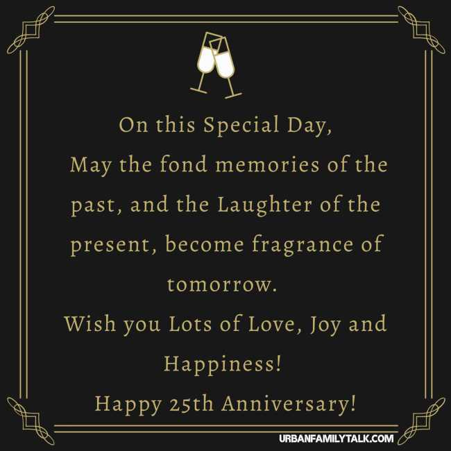 On this Special Day, May the fond memories of the past, and the Laughter of the present, become fragrance of tomorrow. Wish you Lots of Love, Joy and Happiness! Happy 25th Anniversary!