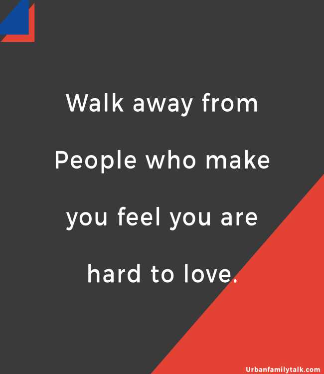 Walk away from People who make you feel you are hard to love.