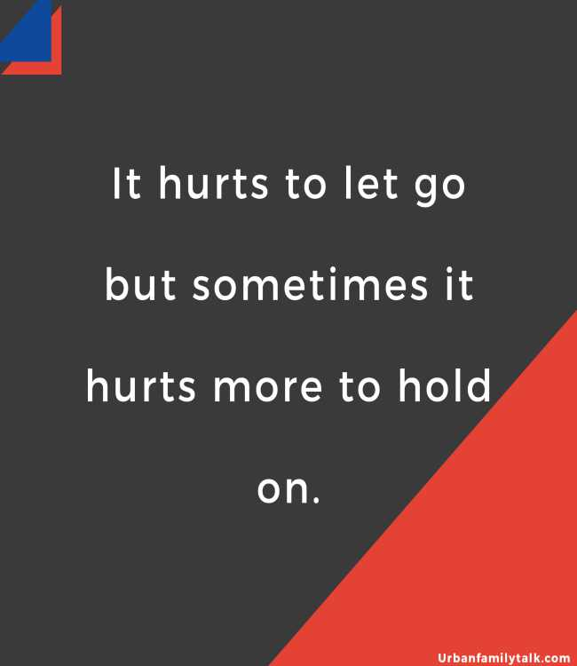 It hurts to let go but sometimes it hurts more to hold on.