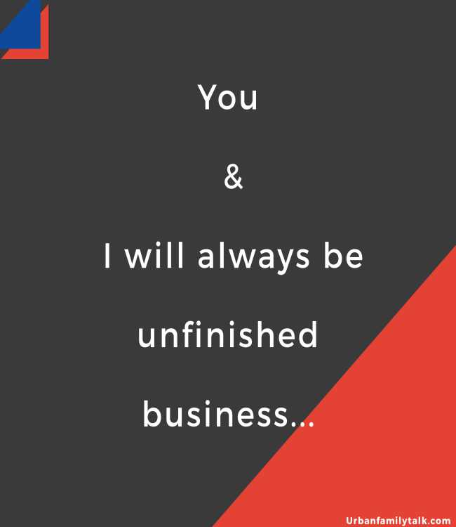 You & I will always be unfinished business...