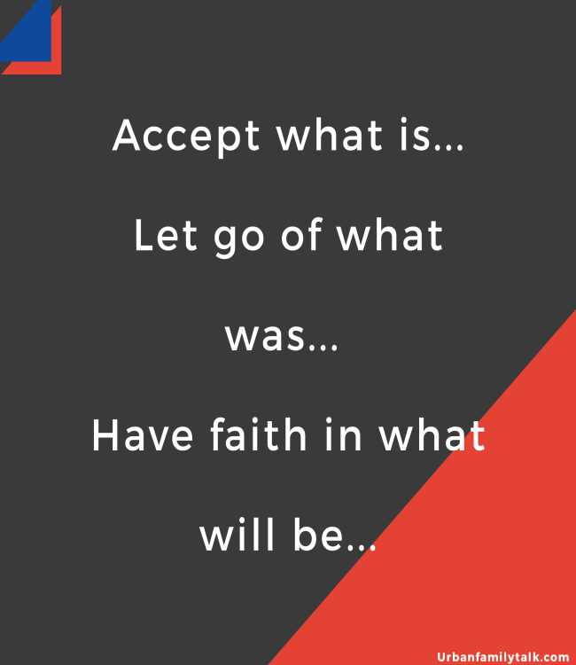 Accept what is... Let go of what was... Have faith in what will be...