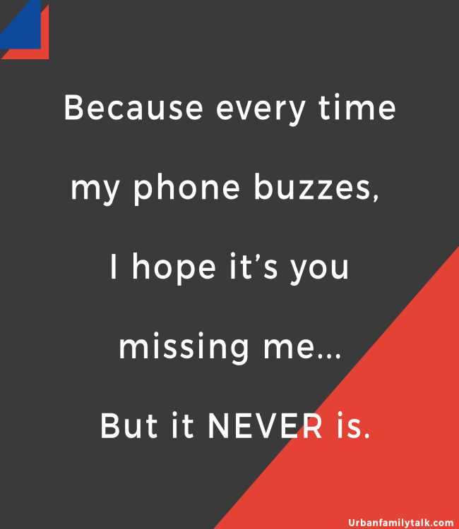 Because every time my phone buzzes, I hope it's you missing me... But it NEVER is.