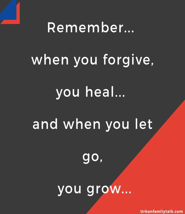 Remember... when you forgive, you heal... and when you let go, you grow...