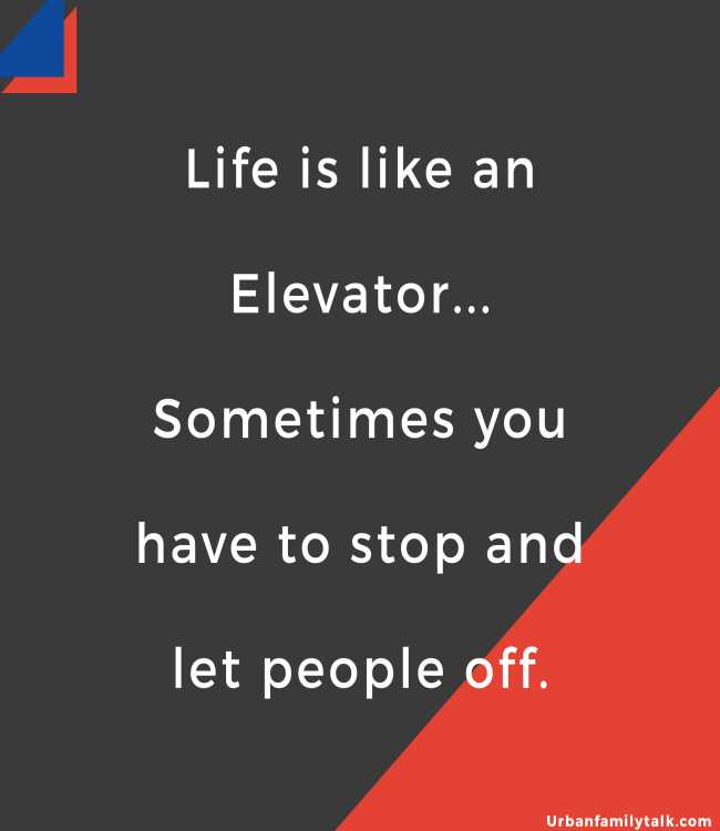 Life is like an Elevator... Sometimes you have to stop and let people off.