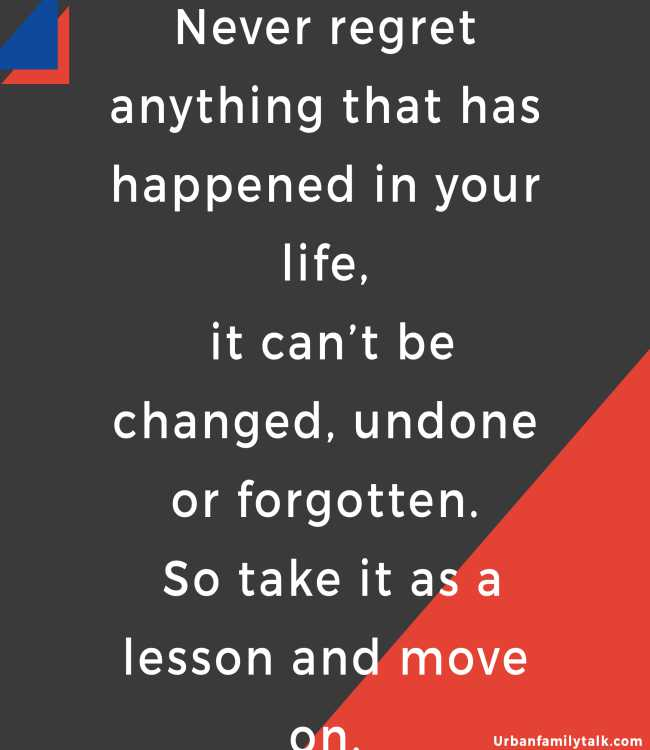Never regret anything that has happened in your life, it can't be changed, undone or forgotten. So take it as a lesson and move on.