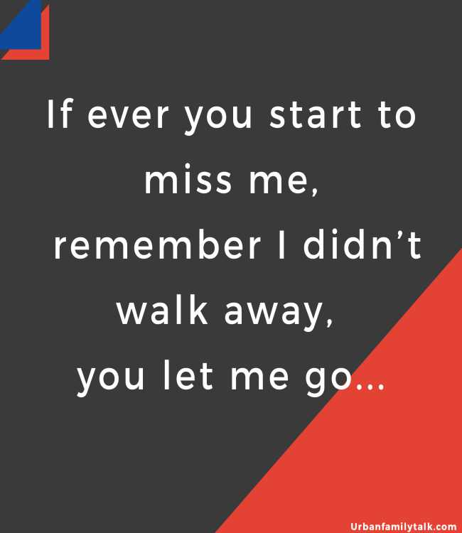 If ever you start to miss me, remember I didn't walk away, you let me go...