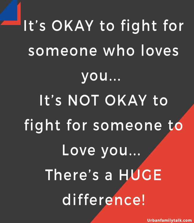 It's OKAY to fight for someone who loves you... It's NOT OKAY to fight for someone to Love you... There's a HUGE difference!