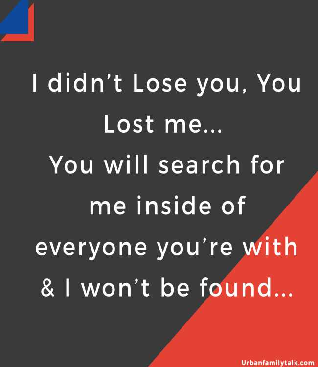 I didn't Lose you, You Lost me... You will search for me inside of everyone you're with & I won't be found...