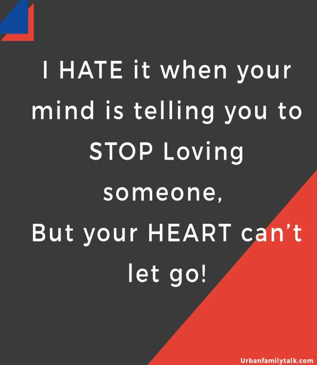 I HATE it when your mind is telling you to STOP Loving someone, But your HEART can't let go!