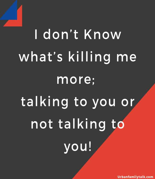 I don't Know what's killing me more; talking to you or not talking to you!