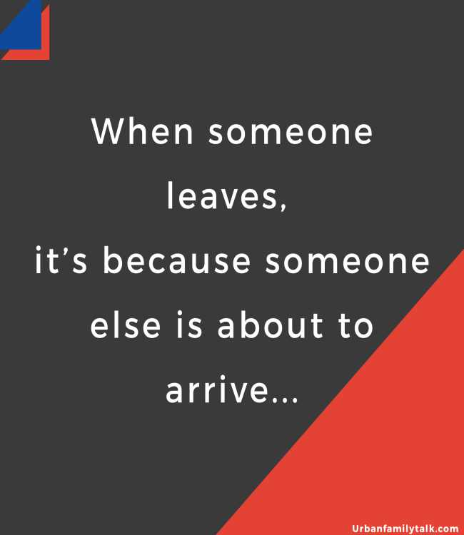 When someone leaves, it's because someone else is about to arrive...