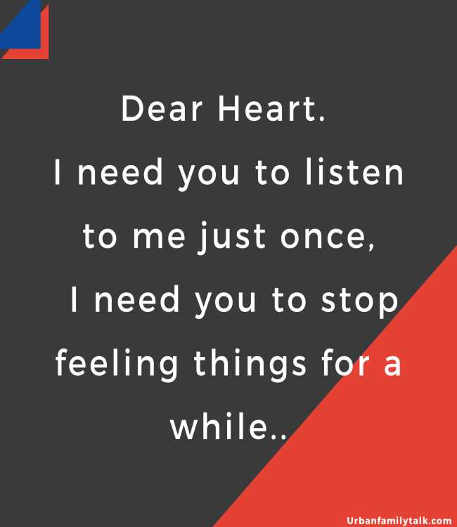 Dear Heart. I need you to listen to me just once, I need you to stop feeling things for a while..
