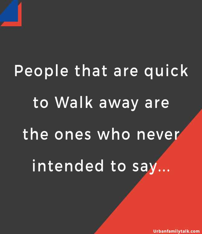 People that are quick to Walk away are the ones who never intended to say...