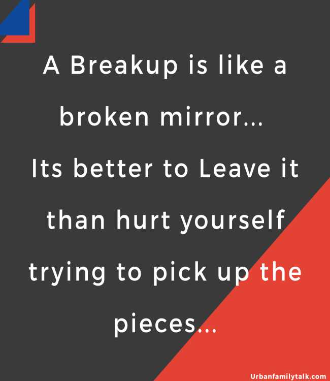 A Breakup is like a broken mirror... Its better to Leave it than hurt yourself trying to pick up the pieces...