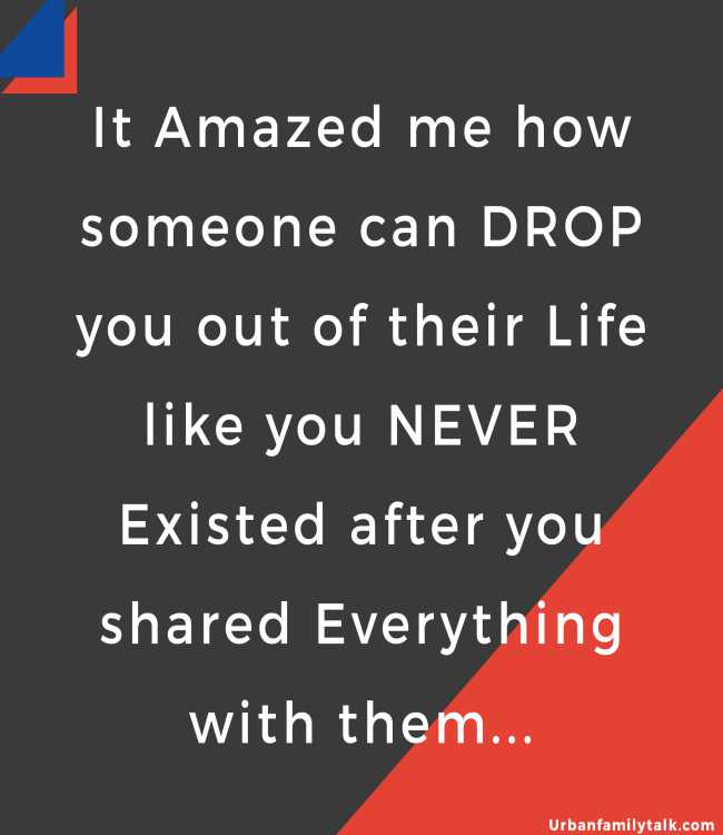 It Amazed me how someone can DROP you out of their Life like you NEVER Existed after you shared Everything with them...