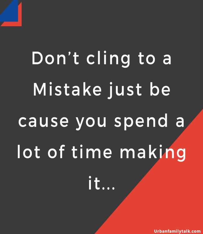 Don't cling to a Mistake just because you spend a lot of time making it...
