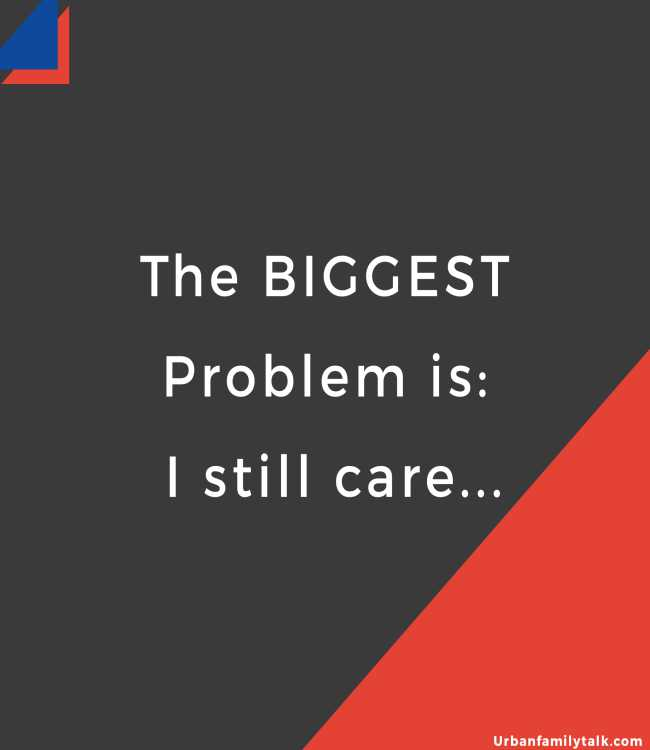 The BIGGEST Problem is: I still care...