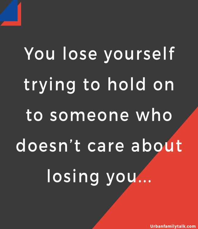 You lose yourself trying to hold on to someone who doesn't care about losing you...