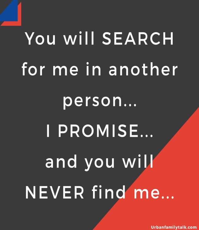You will SEARCH for me in another person... I PROMISE... and you will NEVER find me...