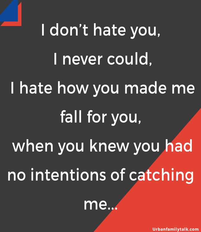 I don't hate you, I never could, I hate how you made me fall for you, when you knew you had no intentions of catching me...