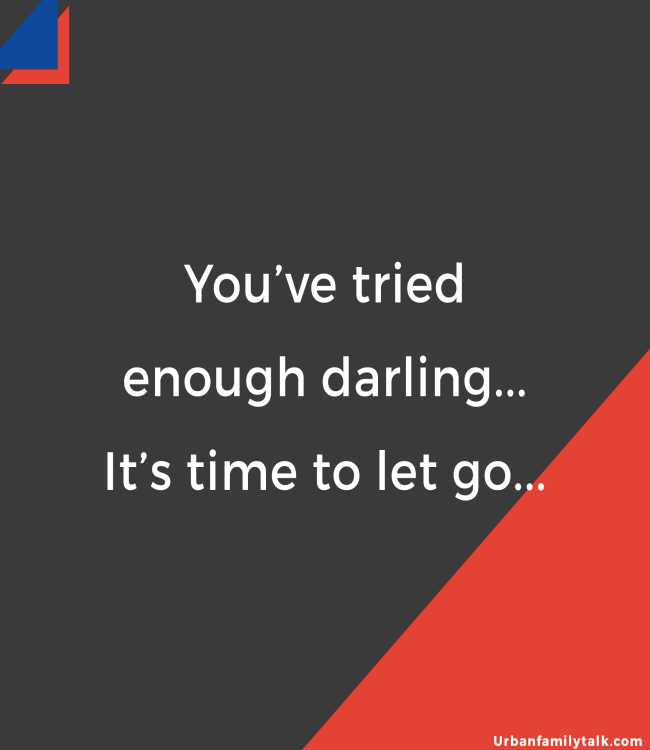 You've tried enough darling... It's time to let go...
