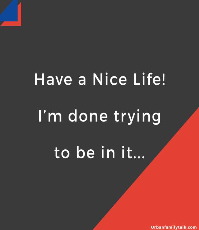 Have a Nice Life! I'm done trying to be in it...