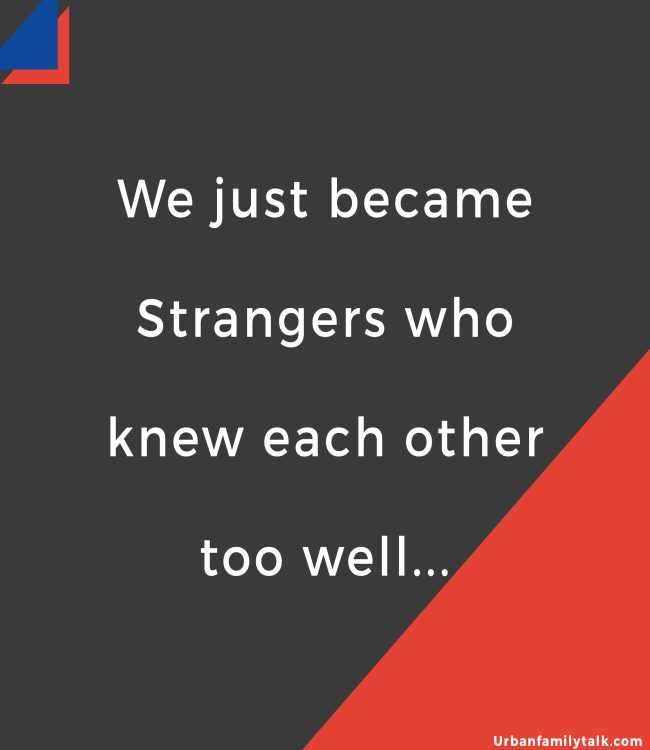 We just became Strangers who knew each other too well...