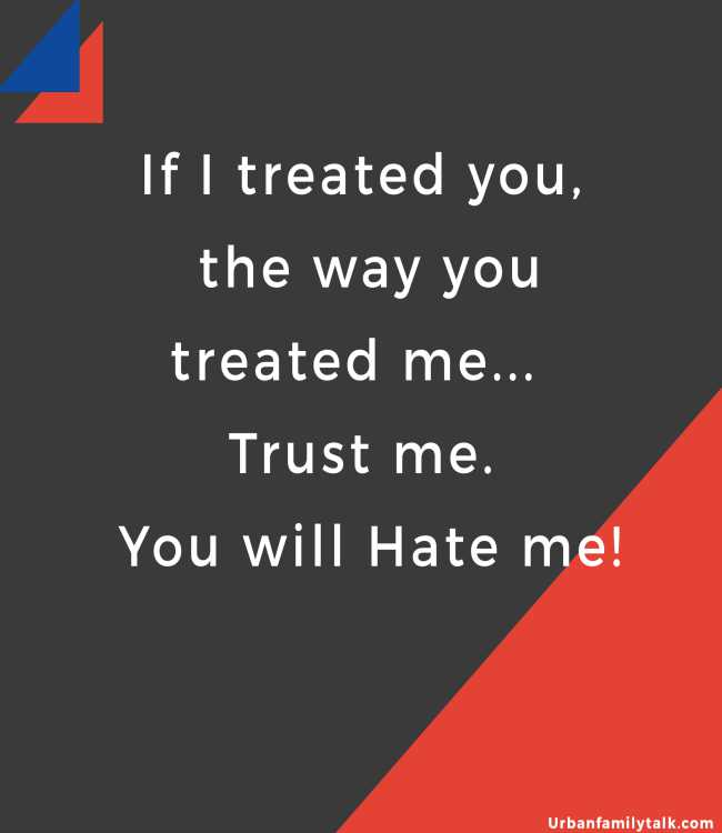If I treated you, the way you treated me... Trust me.. You will Hate me!