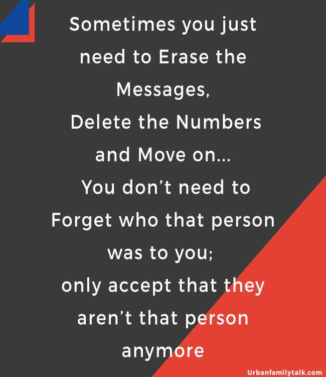 Sometimes you just need to Erase the Messages, Delete the Numbers and Move on... You don't need to Forget who that person was to you; only accept that they aren't that person anymore
