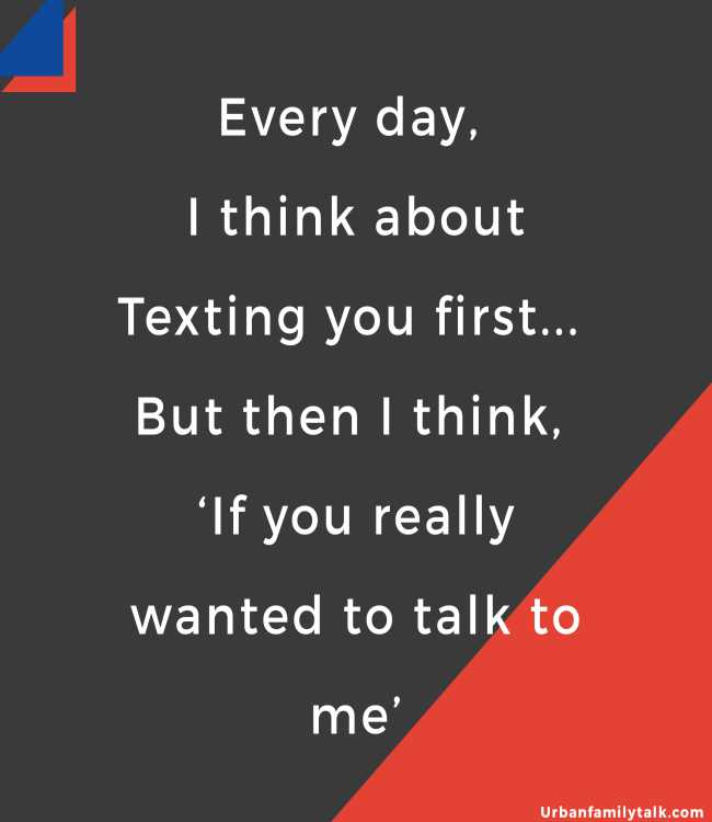 Every day, I think about Texting you first... But then I think, 'If you really wanted to talk to me'