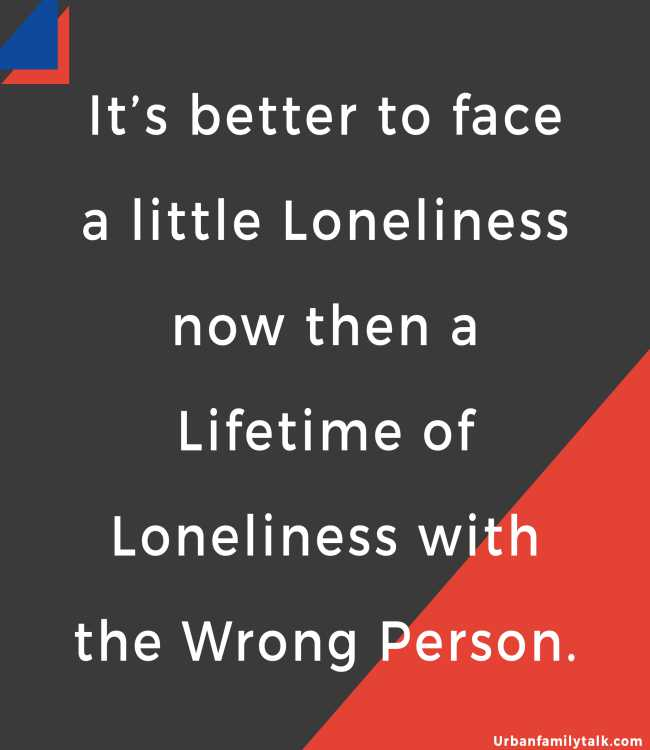 It's better to face a little Loneliness now then a Lifetime of Loneliness with the Wrong Person