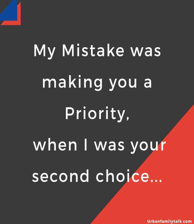 My Mistake was making you a Priority, when I was your second choice...